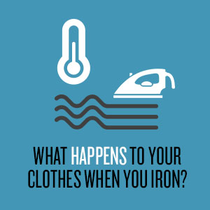 What happens to your clothes when you iron?